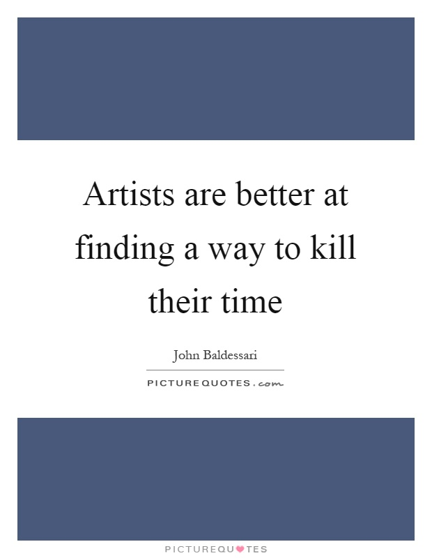Artists are better at finding a way to kill their time Picture Quote #1
