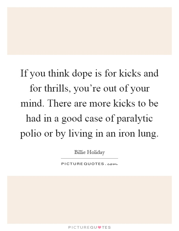 If you think dope is for kicks and for thrills, you're out of your mind. There are more kicks to be had in a good case of paralytic polio or by living in an iron lung Picture Quote #1