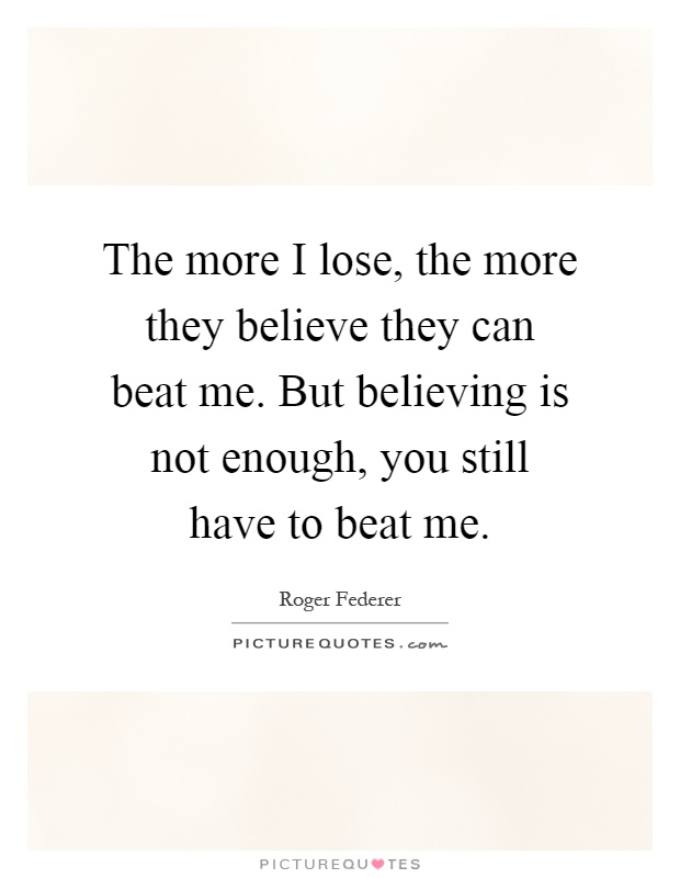The more I lose, the more they believe they can beat me. But believing is not enough, you still have to beat me Picture Quote #1