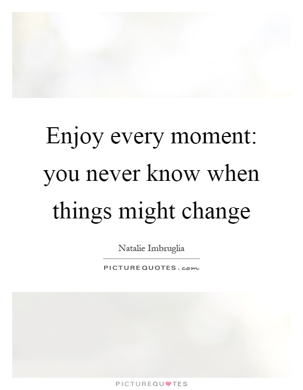 Enjoy every moment: you never know when things might change Picture Quote #1