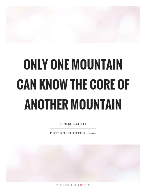 Only one mountain can know the core of another mountain Picture Quote #1