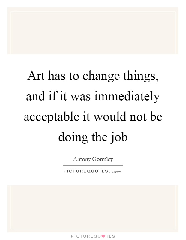 Art has to change things, and if it was immediately acceptable it would not be doing the job Picture Quote #1