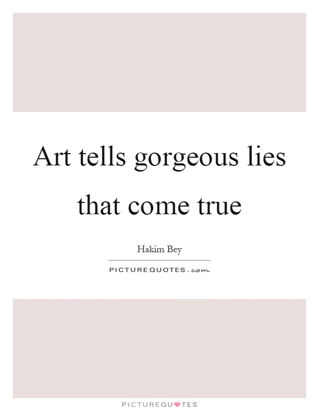 Art tells gorgeous lies that come true Picture Quote #1