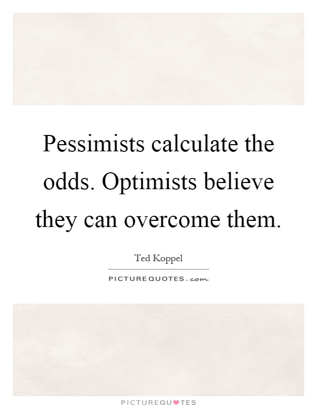Pessimists calculate the odds. Optimists believe they can overcome them Picture Quote #1