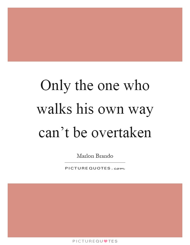 Only the one who walks his own way can't be overtaken Picture Quote #1