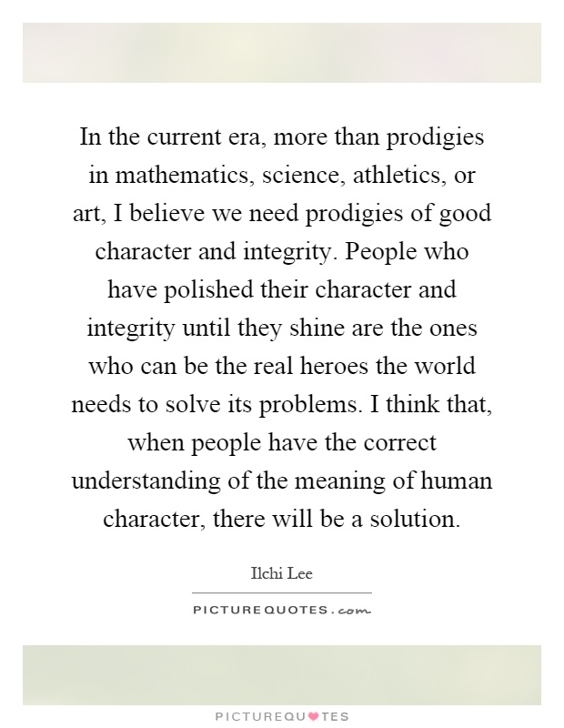 In the current era, more than prodigies in mathematics, science, athletics, or art, I believe we need prodigies of good character and integrity. People who have polished their character and integrity until they shine are the ones who can be the real heroes the world needs to solve its problems. I think that, when people have the correct understanding of the meaning of human character, there will be a solution Picture Quote #1