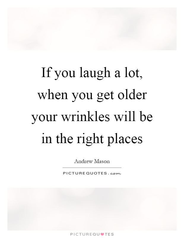 If you laugh a lot, when you get older your wrinkles will be in the right places Picture Quote #1