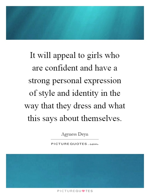 It will appeal to girls who are confident and have a strong personal expression of style and identity in the way that they dress and what this says about themselves Picture Quote #1