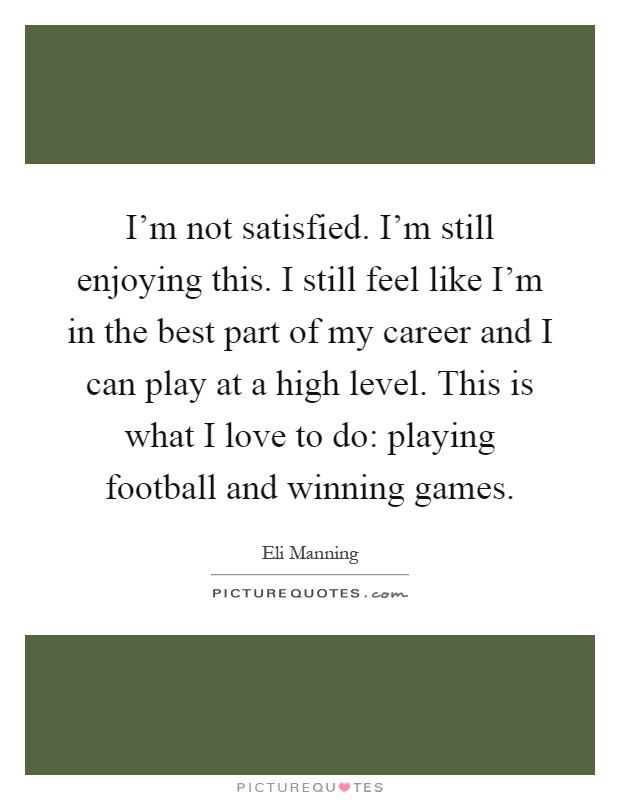 I'm not satisfied. I'm still enjoying this. I still feel like I'm in the best part of my career and I can play at a high level. This is what I love to do: playing football and winning games Picture Quote #1