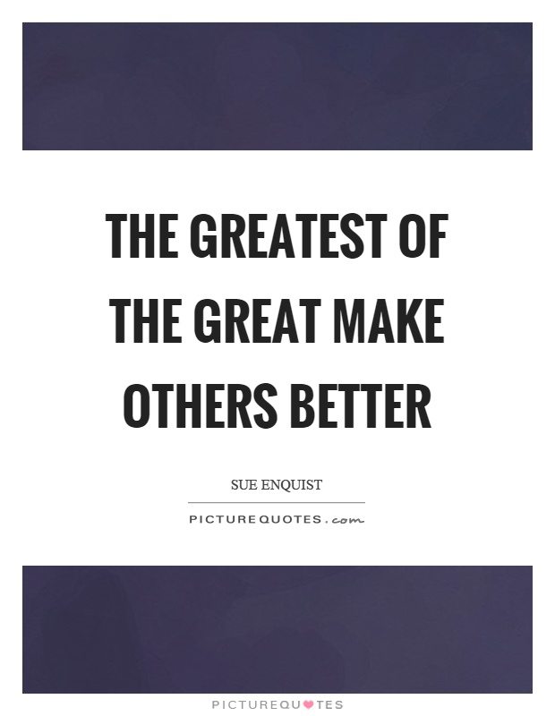 The greatest of the great make others better Picture Quote #1