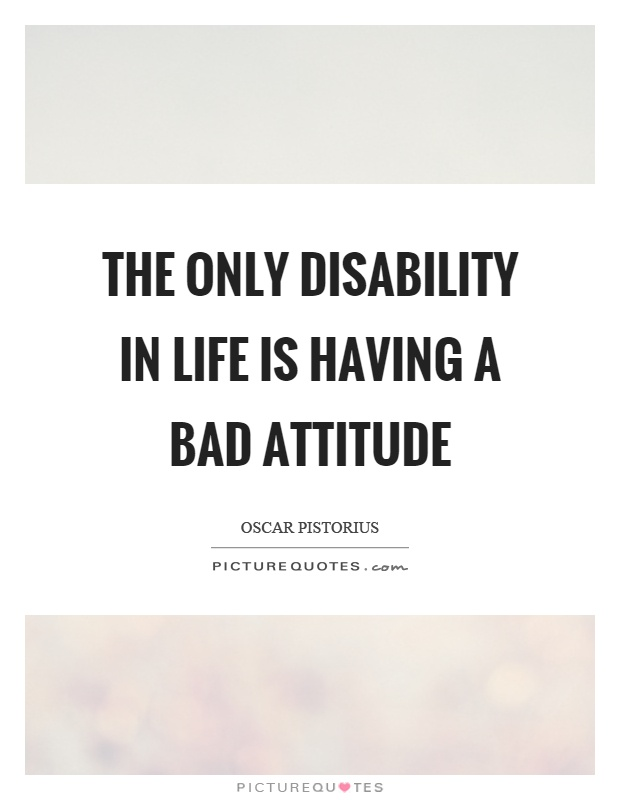 The only disability in life is having a bad attitude Picture Quote #1