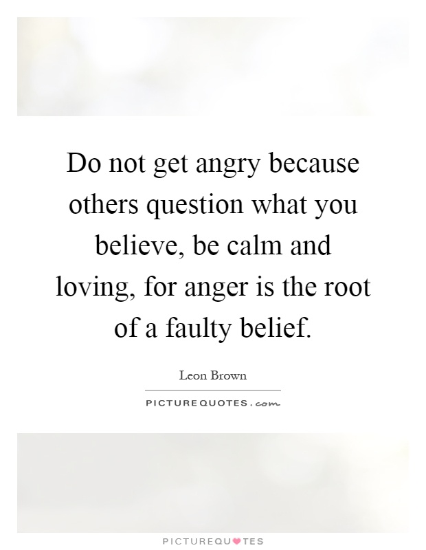 Do not get angry because others question what you believe, be calm and loving, for anger is the root of a faulty belief Picture Quote #1