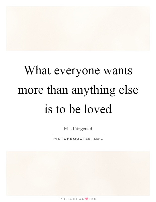 What everyone wants more than anything else is to be loved Picture Quote #1
