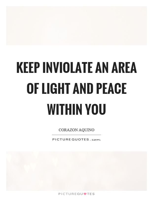Keep inviolate an area of light and peace within you Picture Quote #1
