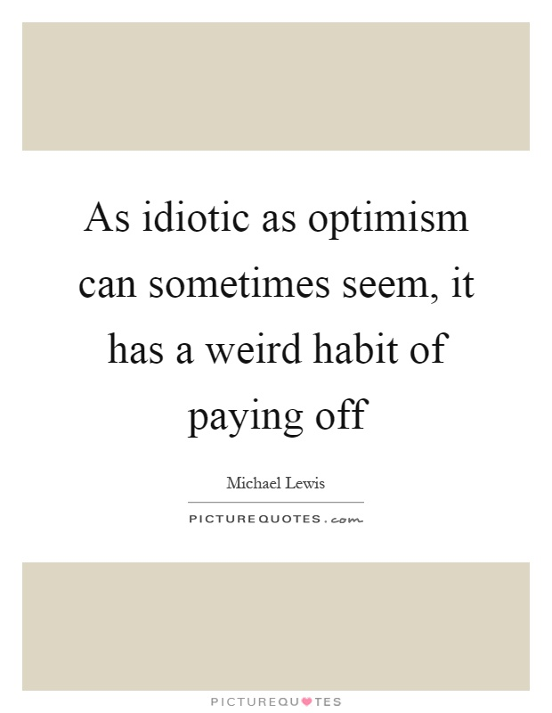 As idiotic as optimism can sometimes seem, it has a weird habit of paying off Picture Quote #1