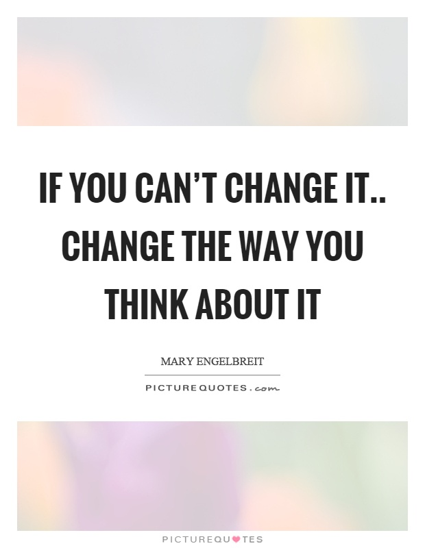 If you can't change it.. change the way you think about it Picture Quote #1