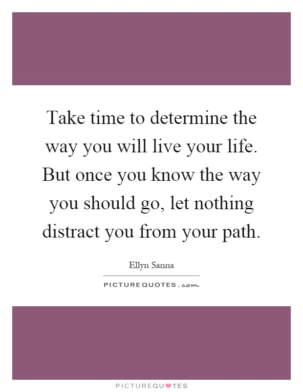 Take time to determine the way you will live your life. But once you know the way you should go, let nothing distract you from your path Picture Quote #1