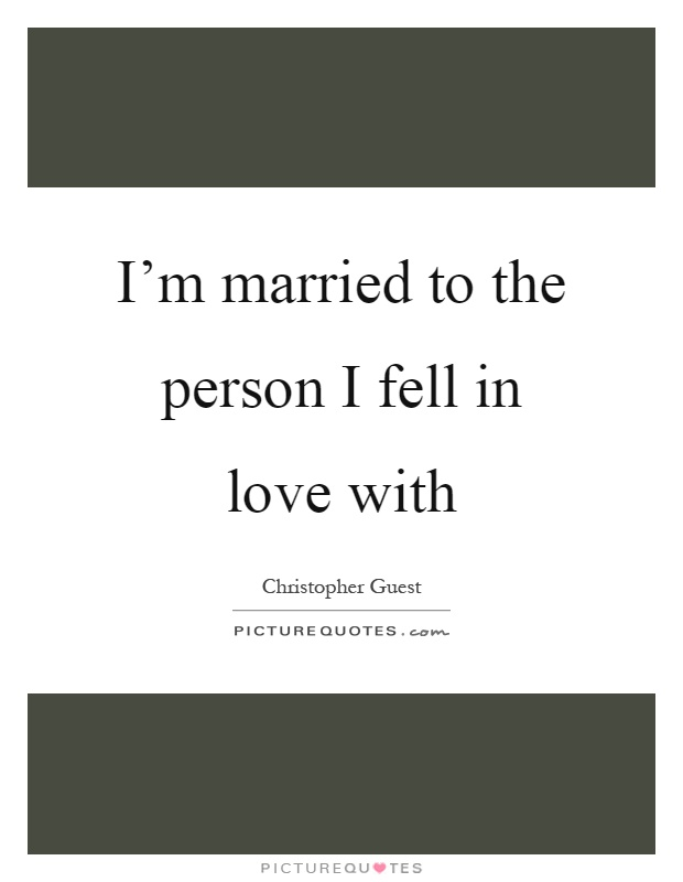 I'm married to the person I fell in love with Picture Quote #1