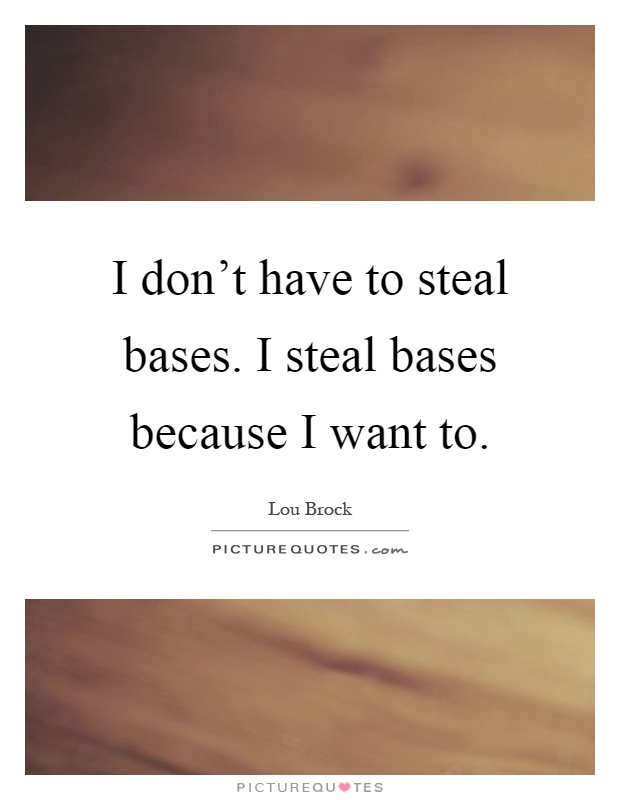 I don't have to steal bases. I steal bases because I want to Picture Quote #1