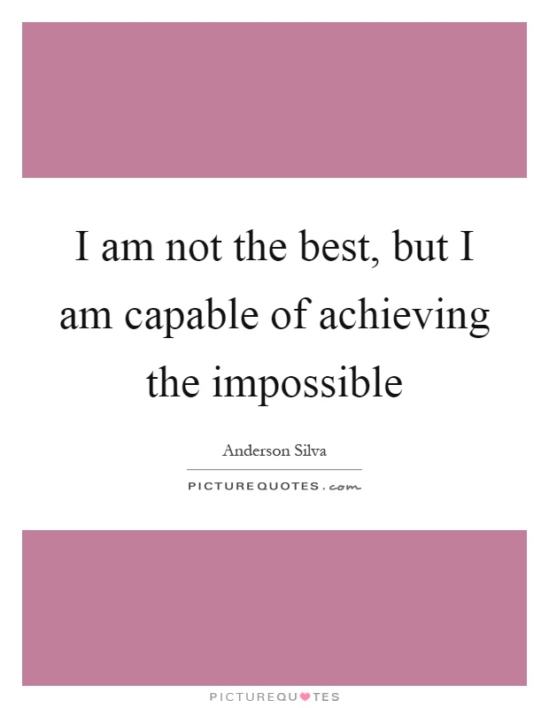 I am not the best, but I am capable of achieving the impossible Picture Quote #1
