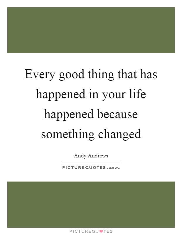 Every good thing that has happened in your life happened because something changed Picture Quote #1