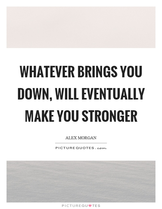 Alex morgan quotes sayings 11 quotations whatever brings you down will eventually make you stronger picture quote 1 voltagebd Image collections