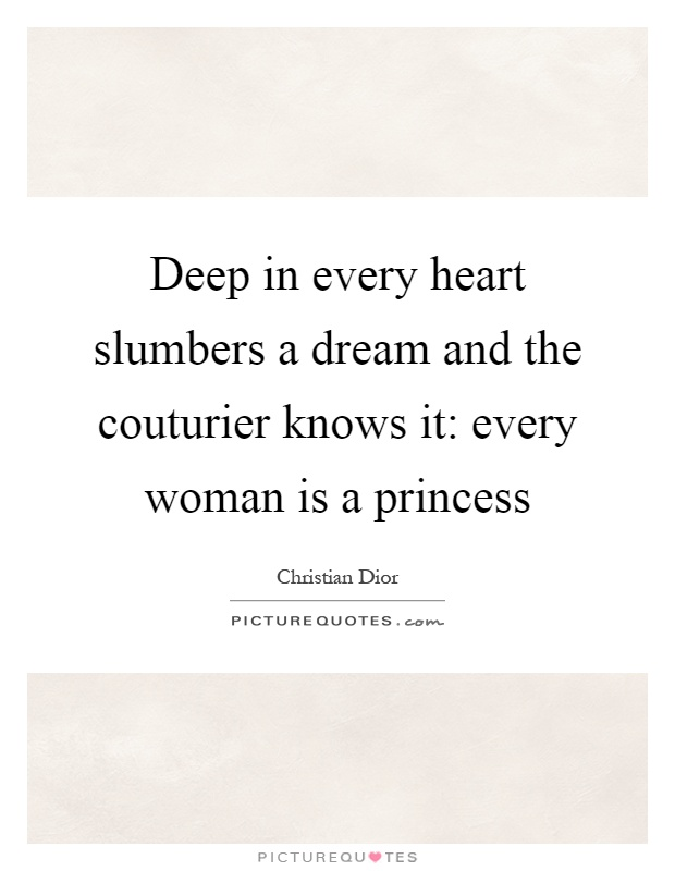 Deep in every heart slumbers a dream and the couturier knows it: every woman is a princess Picture Quote #1