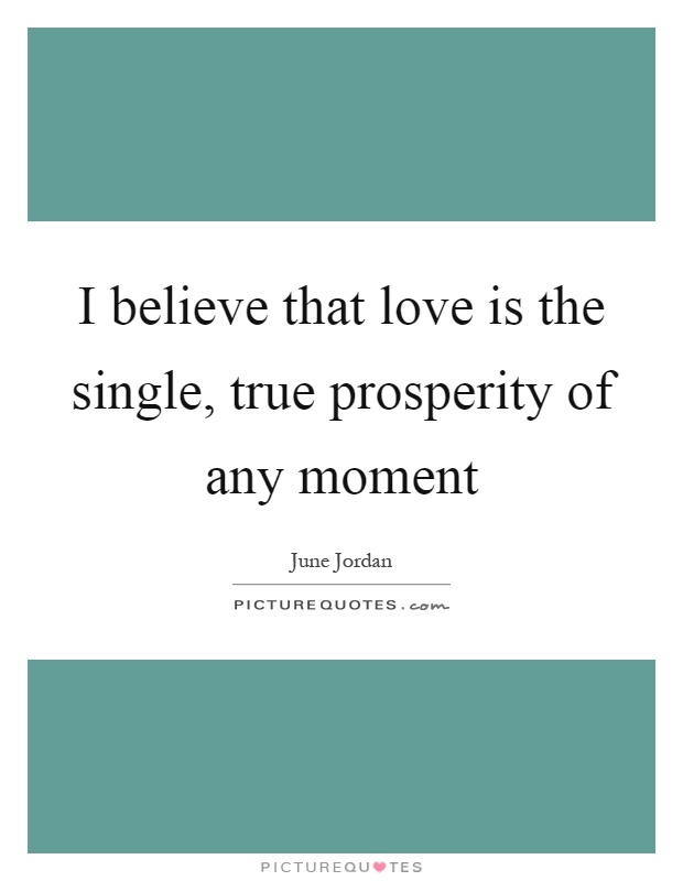 I believe that love is the single, true prosperity of any moment Picture Quote #1