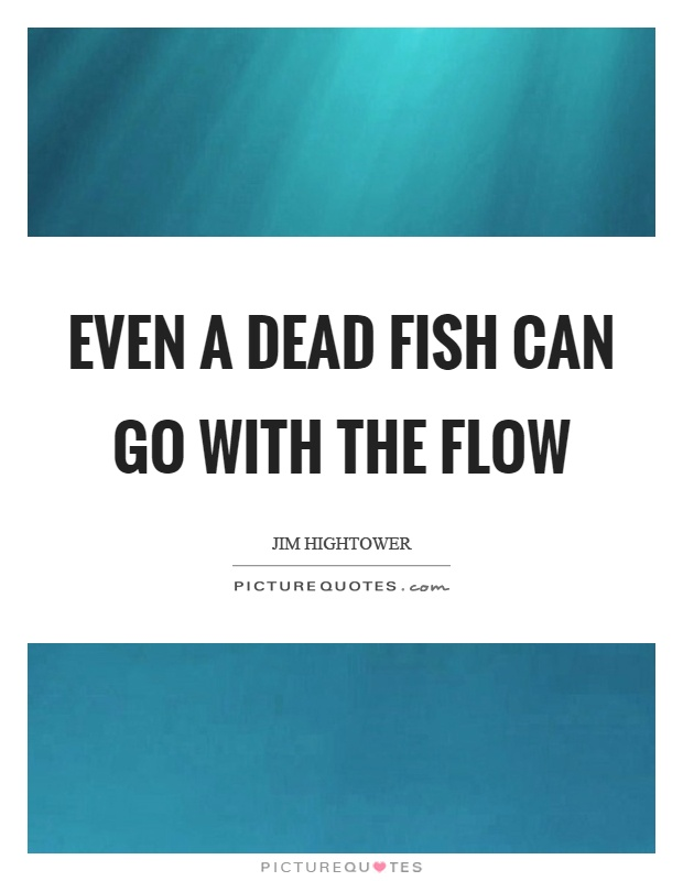 Even a dead fish can go with the flow Picture Quote #1