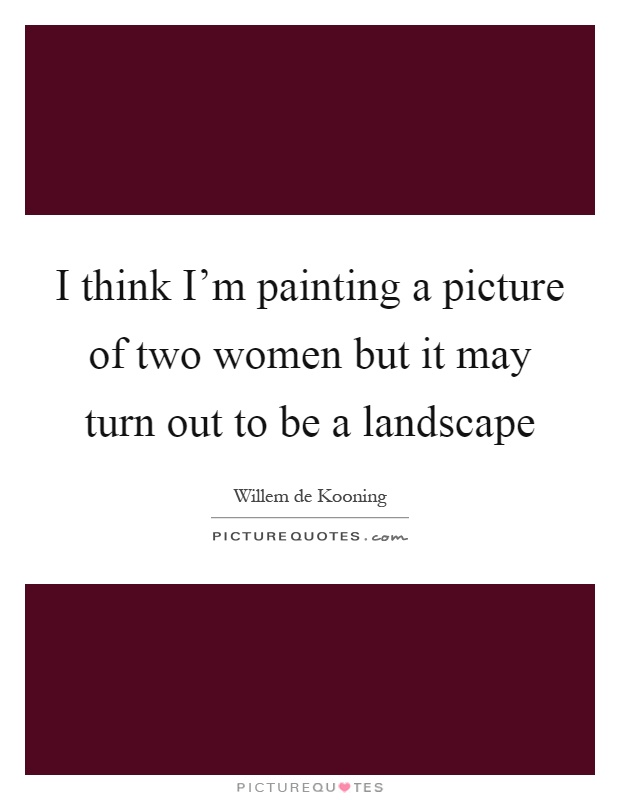 I think I'm painting a picture of two women but it may turn out to be a landscape Picture Quote #1
