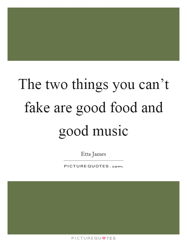 The two things you can't fake are good food and good music Picture Quote #1