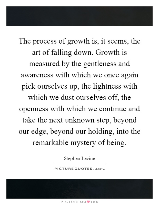 The process of growth is, it seems, the art of falling down. Growth is measured by the gentleness and awareness with which we once again pick ourselves up, the lightness with which we dust ourselves off, the openness with which we continue and take the next unknown step, beyond our edge, beyond our holding, into the remarkable mystery of being Picture Quote #1
