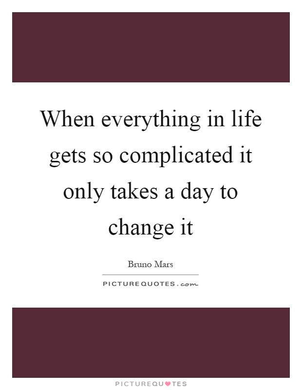 When everything in life gets so complicated it only takes a day to change it Picture Quote #1