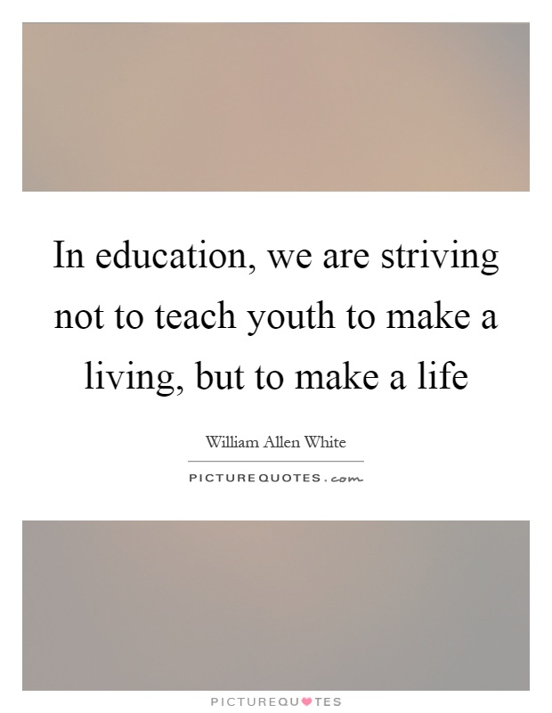 In education, we are striving not to teach youth to make a living, but to make a life Picture Quote #1