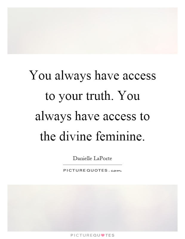 You always have access to your truth. You always have access to the divine feminine Picture Quote #1
