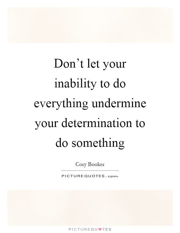 Don't let your inability to do everything undermine your determination to do something Picture Quote #1