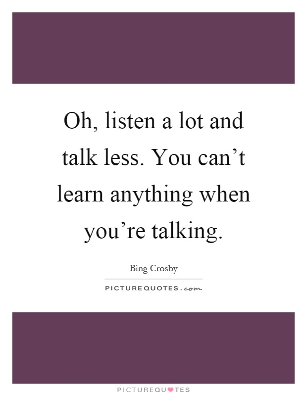 Oh, listen a lot and talk less. You can't learn anything when you're talking Picture Quote #1