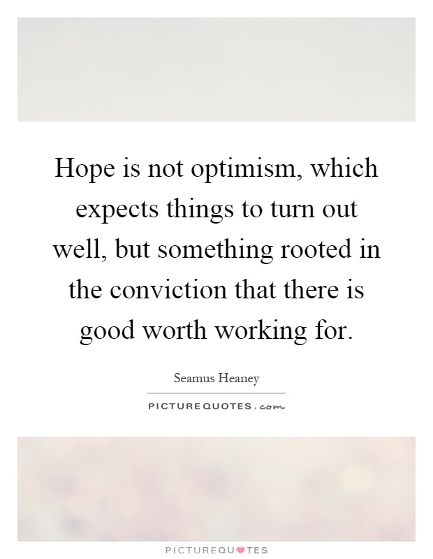 Hope is not optimism, which expects things to turn out well, but something rooted in the conviction that there is good worth working for Picture Quote #1
