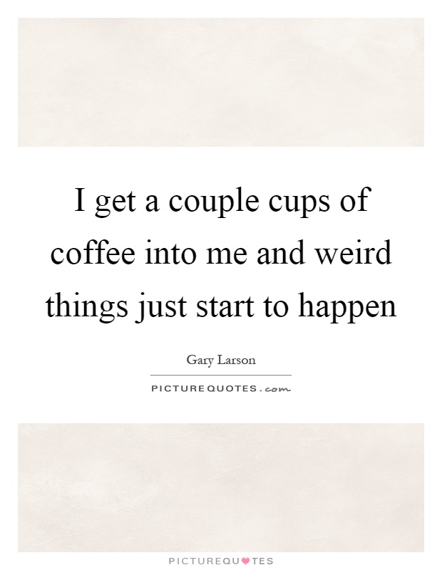 I get a couple cups of coffee into me and weird things just start to happen Picture Quote #1