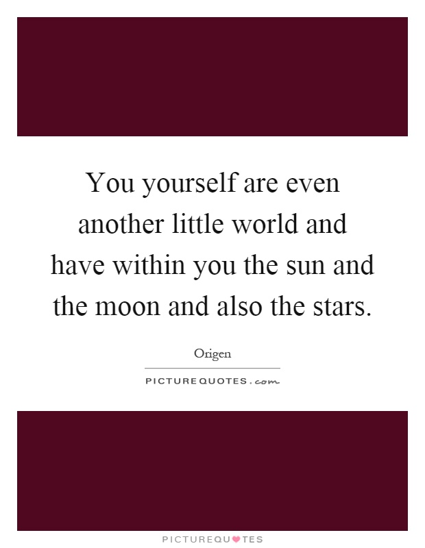 You yourself are even another little world and have within you the sun and the moon and also the stars Picture Quote #1