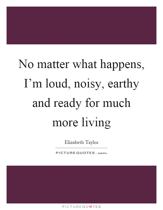 No matter what happens, I'm loud, noisy, earthy and ready for much more living Picture Quote #1