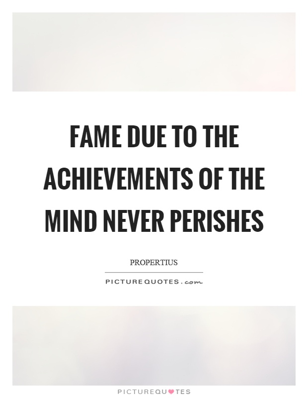 Fame due to the achievements of the mind never perishes Picture Quote #1