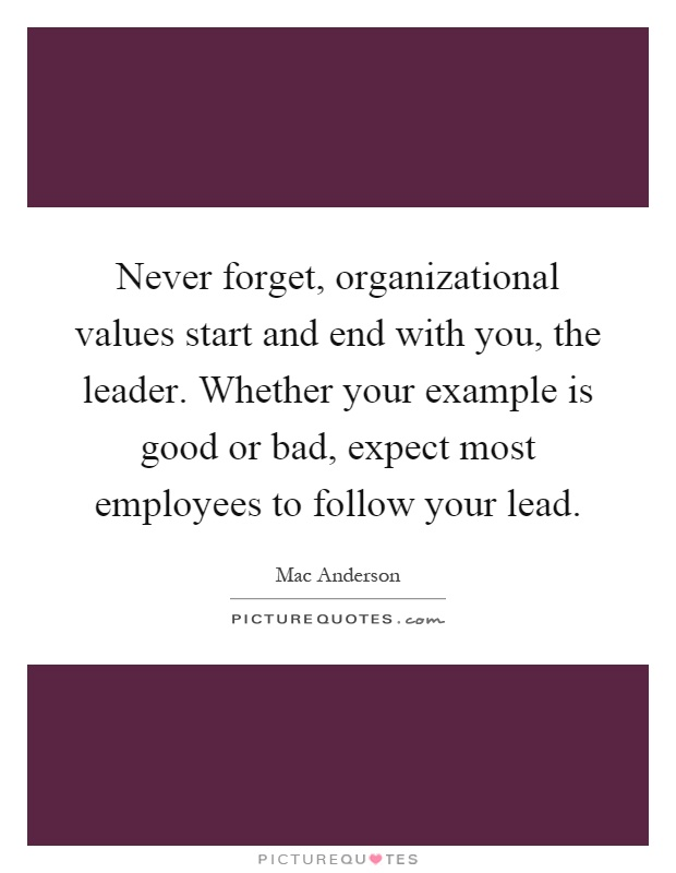 Never forget, organizational values start and end with you, the leader. Whether your example is good or bad, expect most employees to follow your lead Picture Quote #1