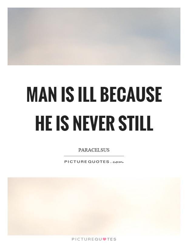 Man is ill because he is never still Picture Quote #1