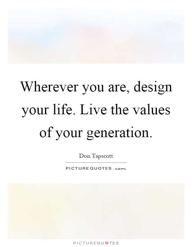 Wherever you are, design your life. Live the values of your generation Picture Quote #1