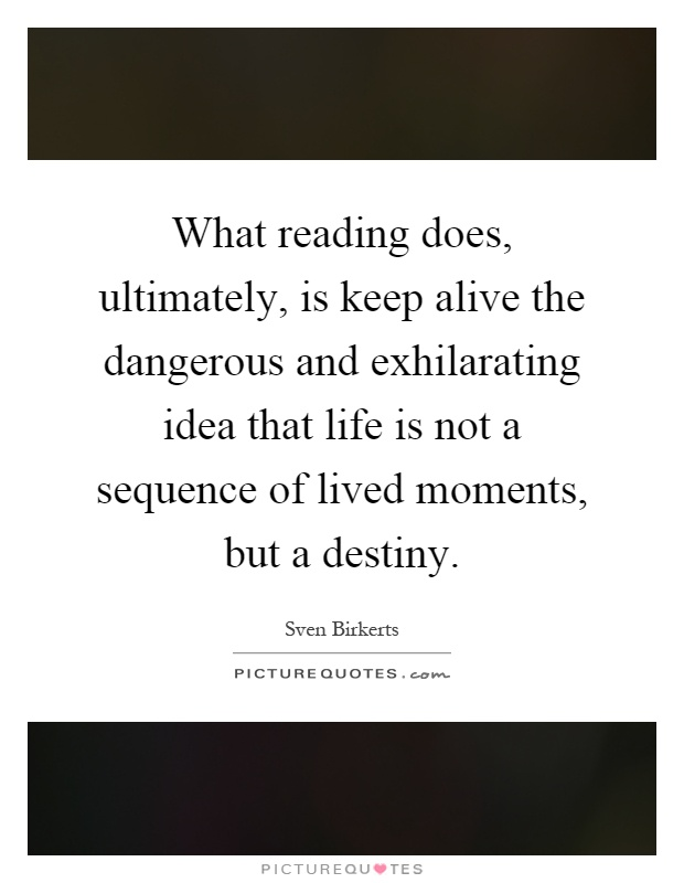 What reading does, ultimately, is keep alive the dangerous and