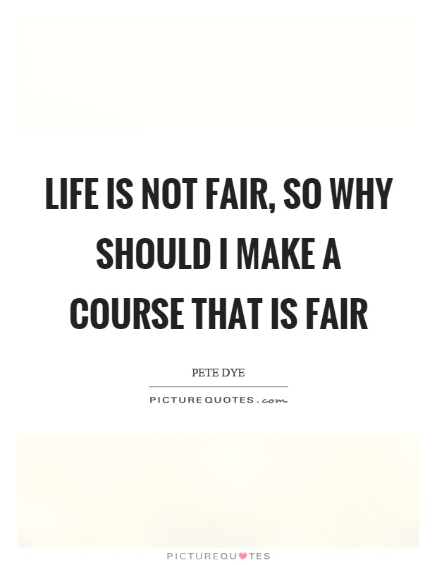 Life is not fair, so why should I make a course that is fair Picture Quote #1