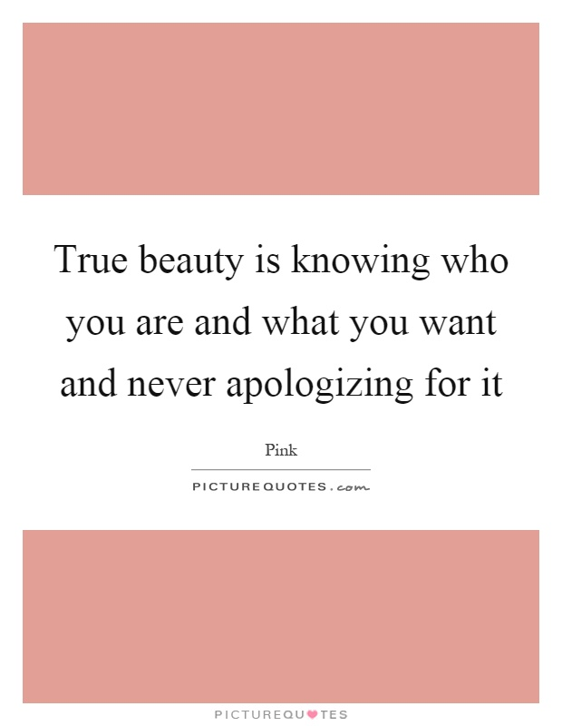 True beauty is knowing who you are and what you want and never apologizing for it Picture Quote #1