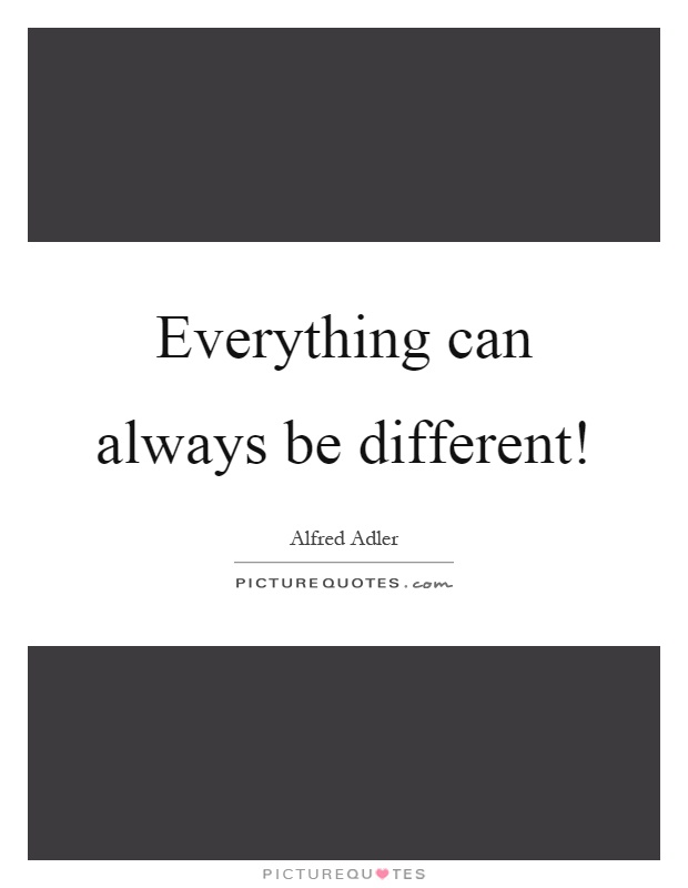 Everything can always be different! Picture Quote #1