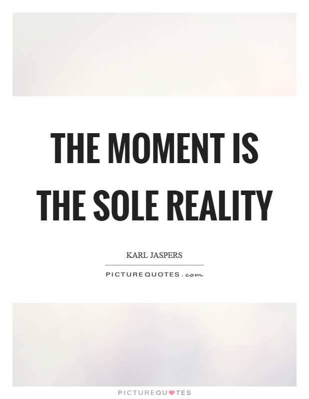 The moment is the sole reality Picture Quote #1